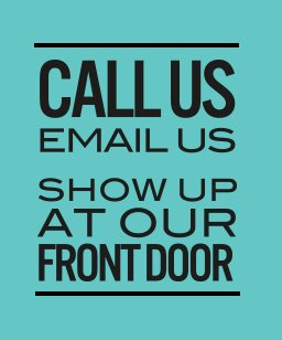 Call us email us show up at our front door